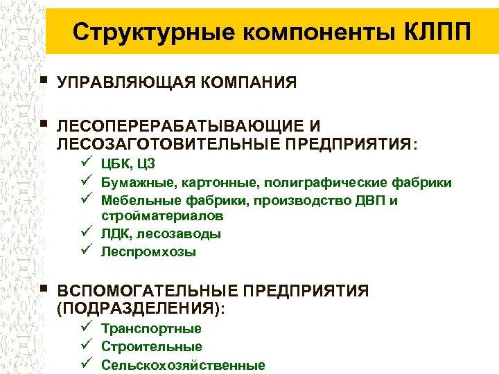 Структурные компоненты КЛПП § УПРАВЛЯЮЩАЯ КОМПАНИЯ § ЛЕСОПЕРЕРАБАТЫВАЮЩИЕ И ЛЕСОЗАГОТОВИТЕЛЬНЫЕ ПРЕДПРИЯТИЯ: ü ЦБК, ЦЗ