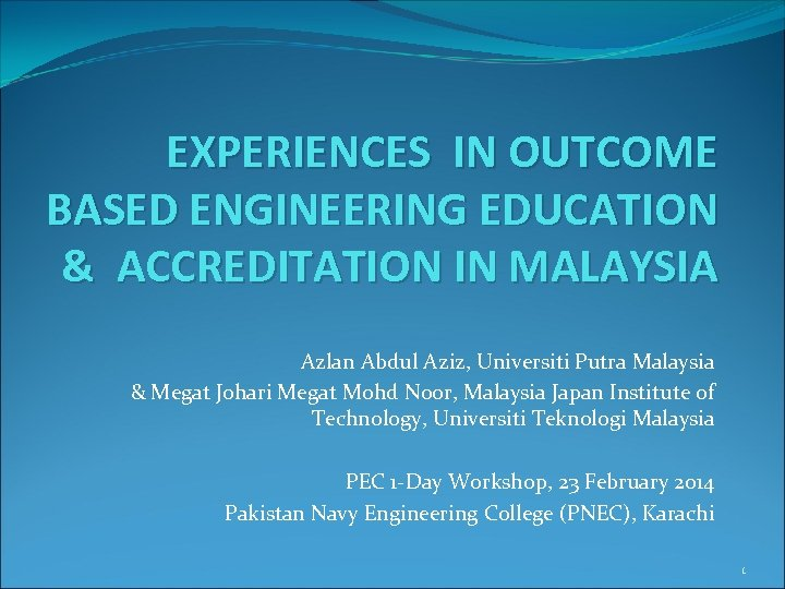 EXPERIENCES IN OUTCOME BASED ENGINEERING EDUCATION & ACCREDITATION IN MALAYSIA Azlan Abdul Aziz, Universiti