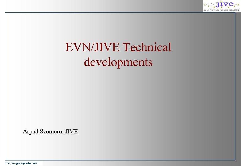 EVN/JIVE Technical developments Arpad Szomoru, JIVE TOG, Bologna, September 2008
