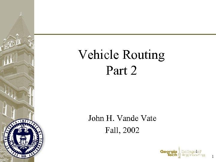 Vehicle Routing Part 2 John H. Vande Vate Fall, 2002 1 1