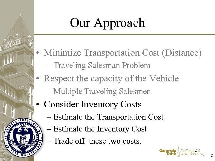 Our Approach • Minimize Transportation Cost (Distance) – Traveling Salesman Problem • Respect the