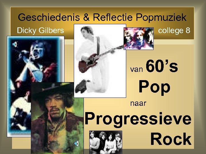 Geschiedenis & Reflectie Popmuziek Dicky Gilbers college 8 60's Pop van naar Progressieve Rock