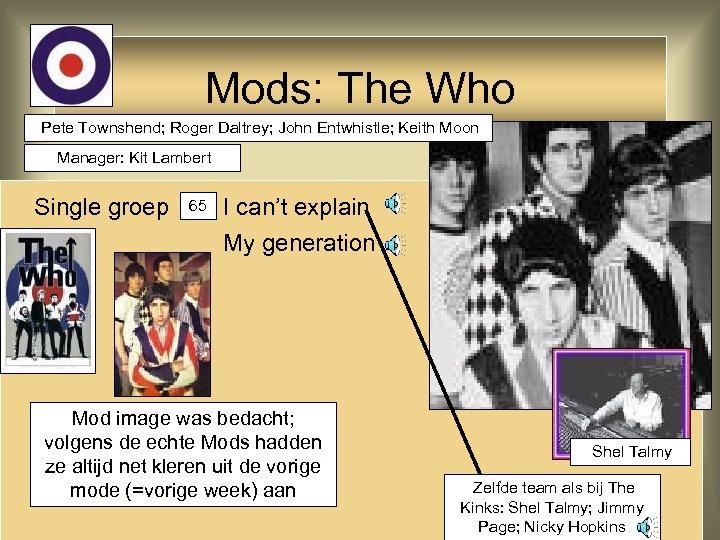 Mods: The Who Pete Townshend; Roger Daltrey; John Entwhistle; Keith Moon Manager: Kit Lambert