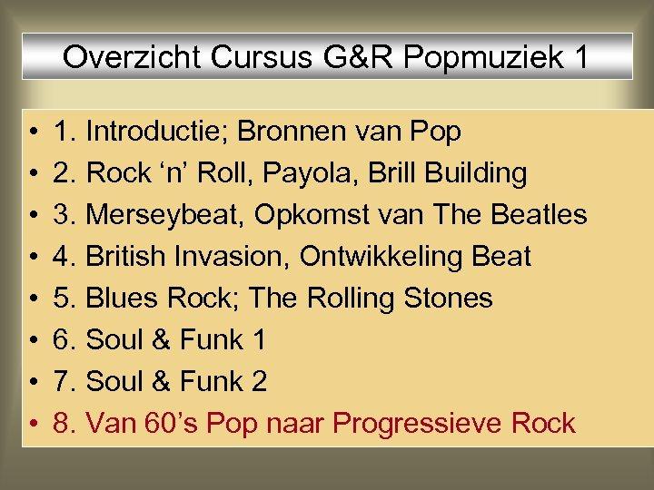 Overzicht Cursus G&R Popmuziek 1 • • 1. Introductie; Bronnen van Pop 2. Rock
