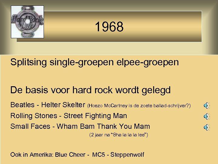 1968 Splitsingle-groepen elpee-groepen De basis voor hard rock wordt gelegd Beatles - Helter Skelter