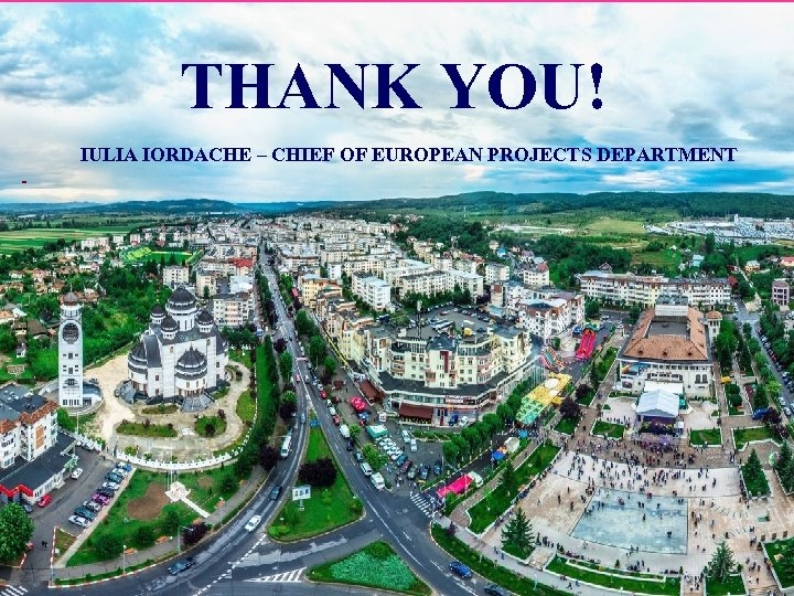 THANK YOU! IULIA IORDACHE – CHIEF OF EUROPEAN PROJECTS DEPARTMENT -