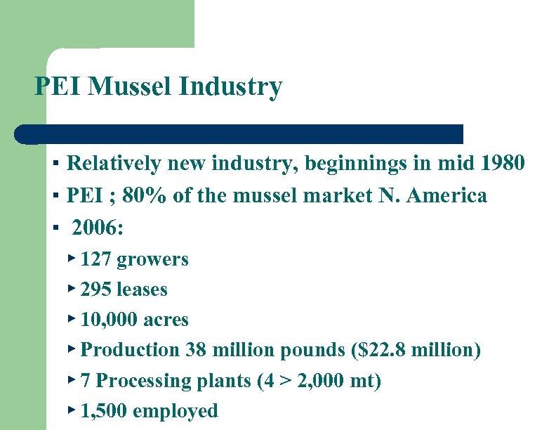 PEI Mussel Industry ▪ Relatively new industry, beginnings in mid 1980 ▪ PEI ;