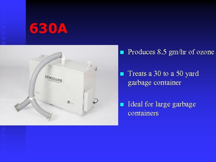 630 A n Produces 8. 5 gm/hr of ozone n Treats a 30 to