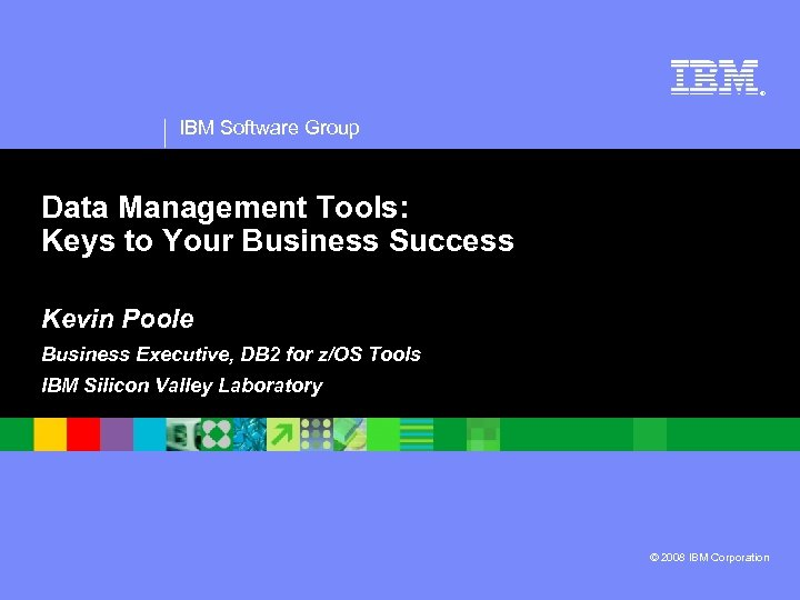 ® IBM Software Group Data Management Tools: Keys to Your Business Success Kevin Poole