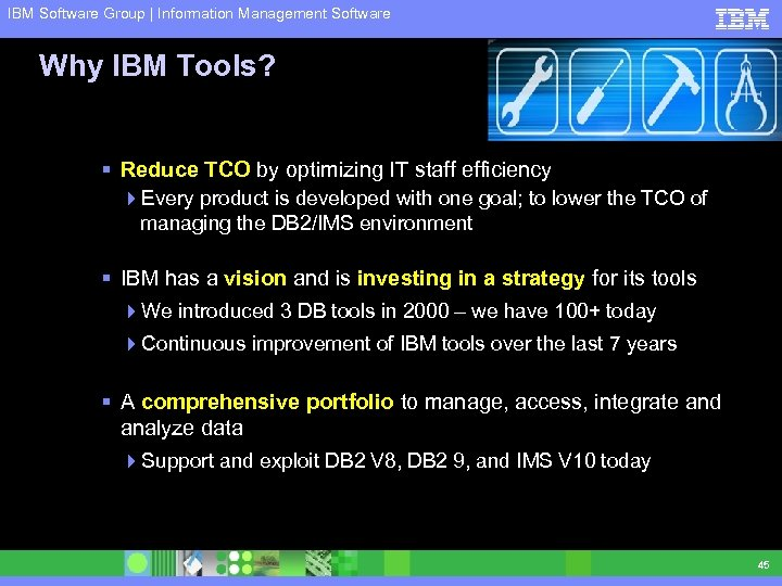 IBM Software Group | Information Management Software Why IBM Tools? § Reduce TCO by