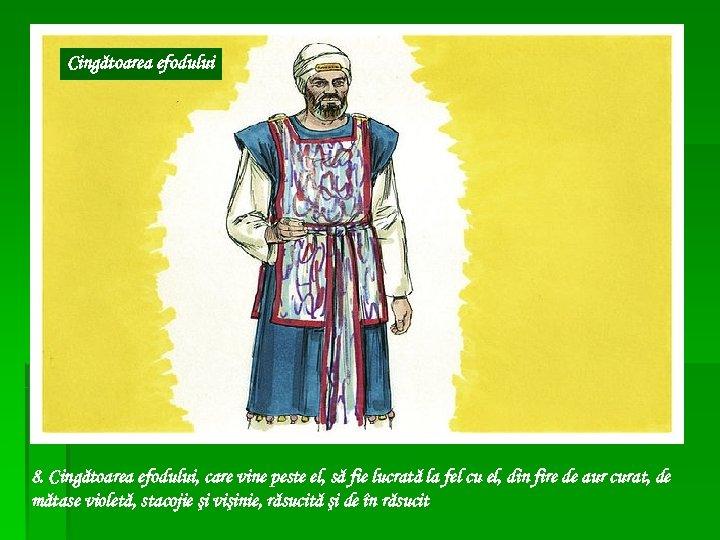 Cingătoarea efodului 8. Cingătoarea efodului, care vine peste el, să fie lucrată la fel