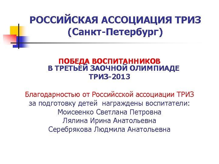 РОССИЙСКАЯ АССОЦИАЦИЯ ТРИЗ (Санкт-Петербург) ПОБЕДА ВОСПИТАННИКОВ В ТРЕТЬЕЙ ЗАОЧНОЙ ОЛИМПИАДЕ ТРИЗ-2013 Благодарностью от Российсской