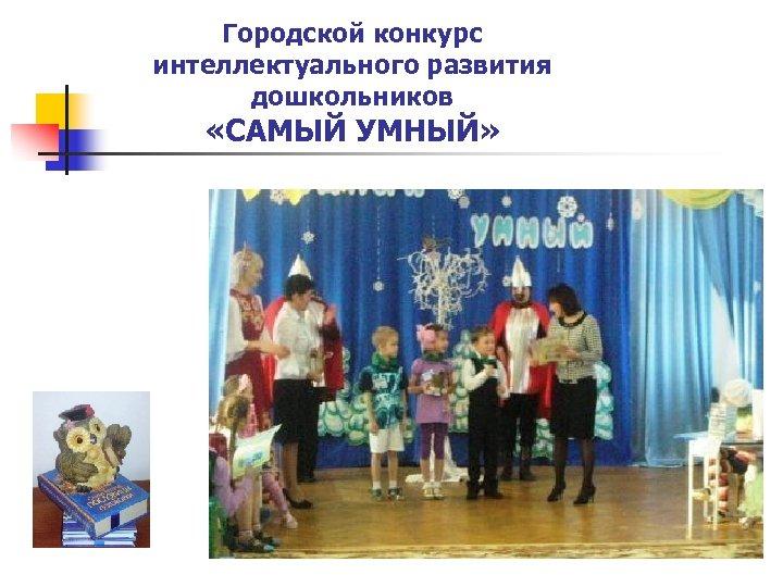 Городской конкурс интеллектуального развития дошкольников «САМЫЙ УМНЫЙ»