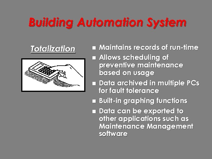 Building Automation System Totalization n n Maintains records of run-time Allows scheduling of preventive