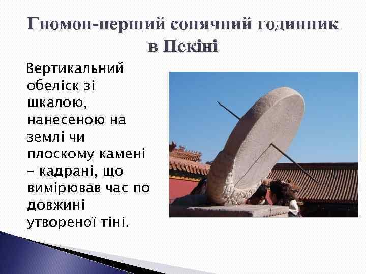 Гномон-перший сонячний годинник в Пекіні Вертикальний обеліск зі шкалою, нанесеною на землі чи плоскому