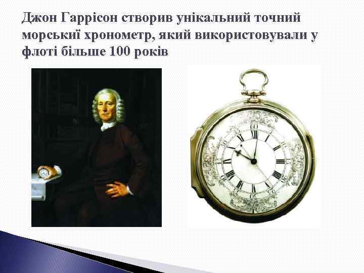 Джон Гаррісон створив унікальний точний морськиї хронометр, який використовували у флоті більше 100 років