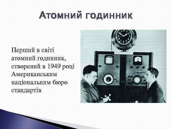 Атомний годинник Перший в світі атомний годинник, створений в 1949 році Американським національним бюро