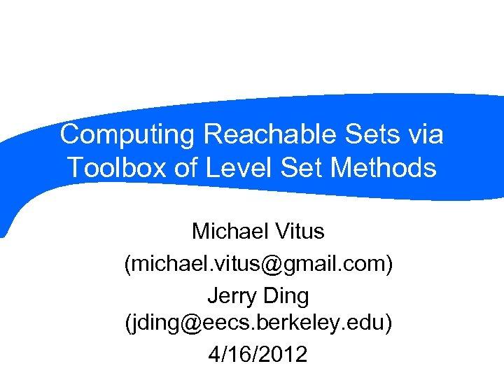 Computing Reachable Sets via Toolbox of Level Set Methods Michael Vitus (michael. vitus@gmail. com)