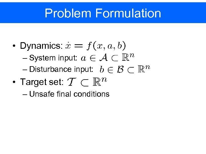 Problem Formulation • Dynamics: – System input: – Disturbance input: • Target set: –
