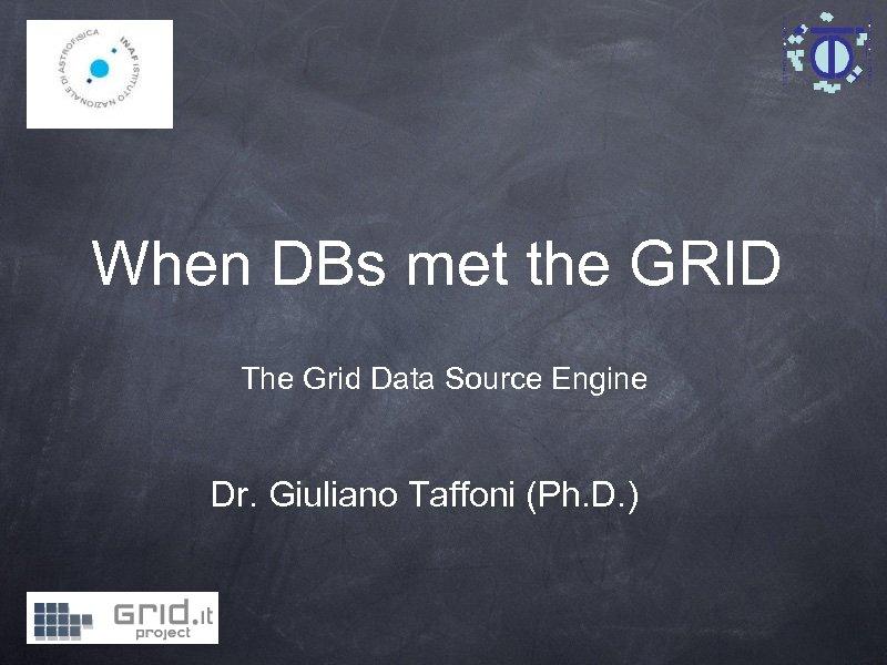 When DBs met the GRID The Grid Data Source Engine Dr. Giuliano Taffoni (Ph.