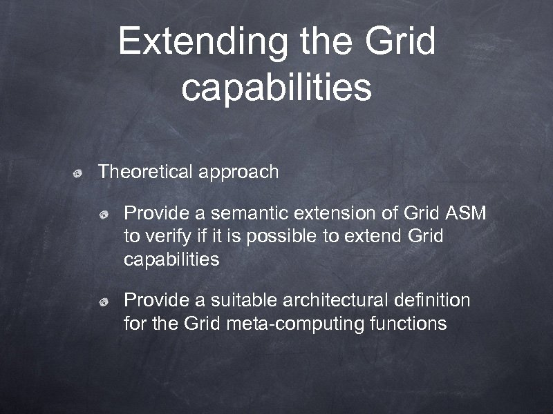 Extending the Grid capabilities Theoretical approach Provide a semantic extension of Grid ASM to