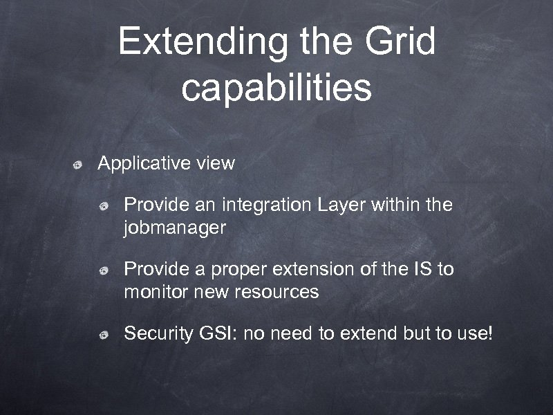 Extending the Grid capabilities Applicative view Provide an integration Layer within the jobmanager Provide