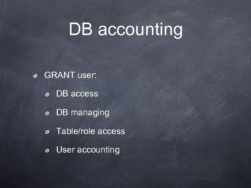DB accounting GRANT user: DB access DB managing Table/role access User accounting