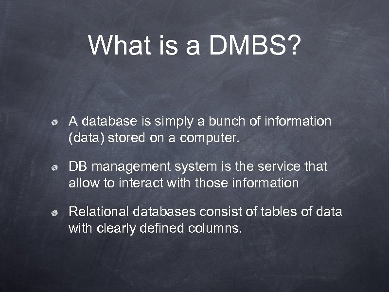 What is a DMBS? A database is simply a bunch of information (data) stored