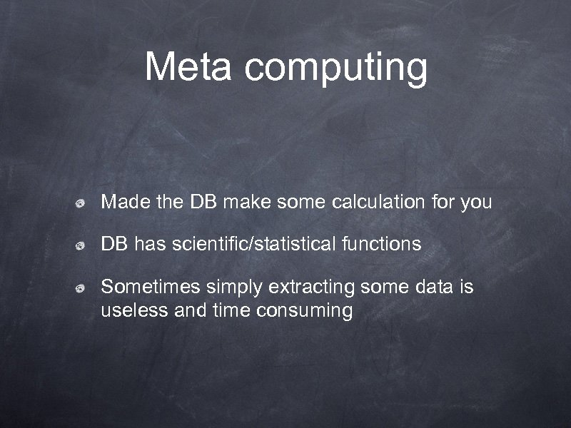 Meta computing Made the DB make some calculation for you DB has scientific/statistical functions