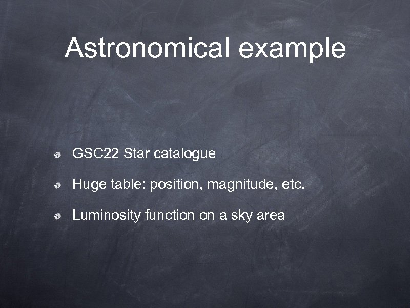 Astronomical example GSC 22 Star catalogue Huge table: position, magnitude, etc. Luminosity function on