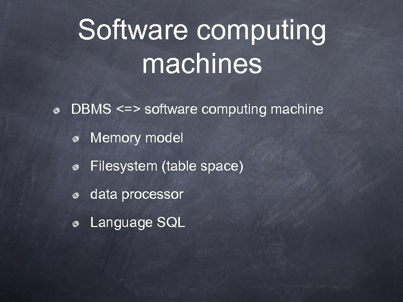 Software computing machines DBMS <=> software computing machine Memory model Filesystem (table space) data