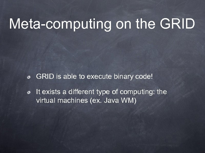 Meta-computing on the GRID is able to execute binary code! It exists a different