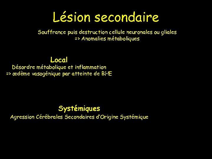 Lésion secondaire Souffrance puis destruction cellule neuronales ou gliales => Anomalies métaboliques Local Désordre