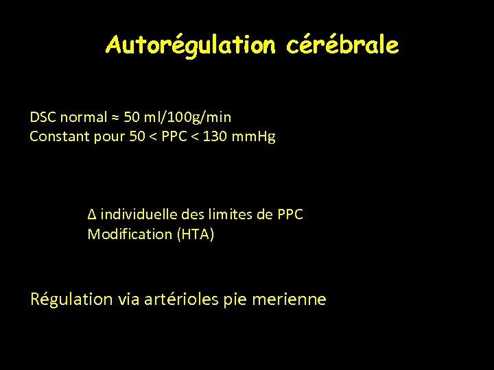 Autorégulation cérébrale DSC normal ≈ 50 ml/100 g/min Constant pour 50 < PPC <