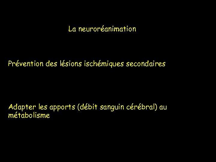 La neuroréanimation Prévention des lésions ischémiques secondaires Adapter les apports (débit sanguin cérébral) au