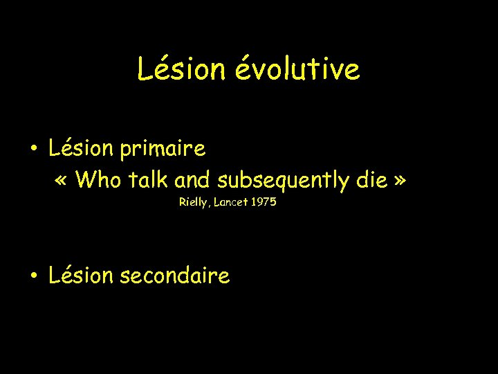 Lésion évolutive • Lésion primaire « Who talk and subsequently die » Rielly, Lancet