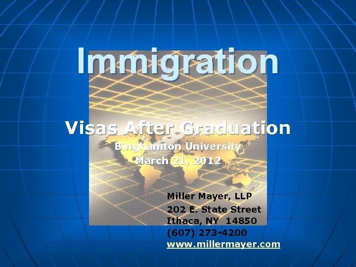 Immigration Visas After Graduation Binghamton University March 21, 2012 Miller Mayer, LLP 202 E.