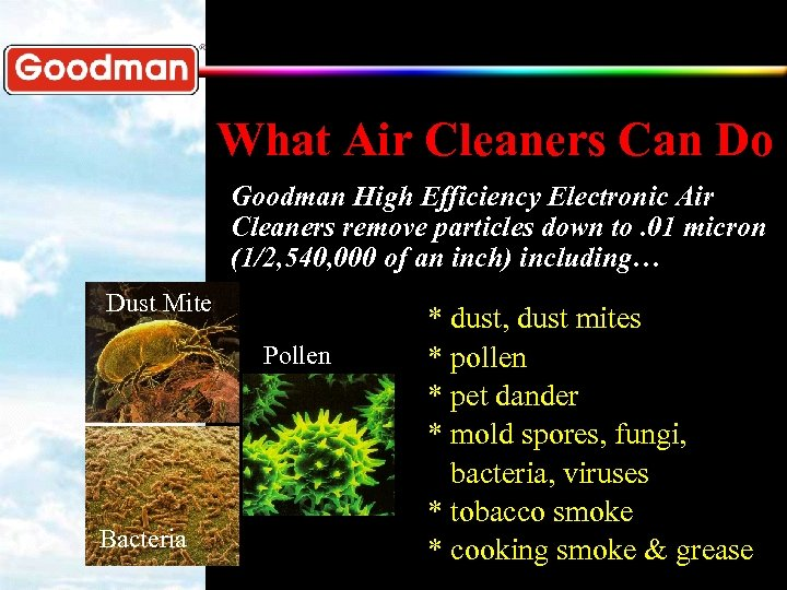 What Air Cleaners Can Do Goodman High Efficiency Electronic Air Cleaners remove particles down