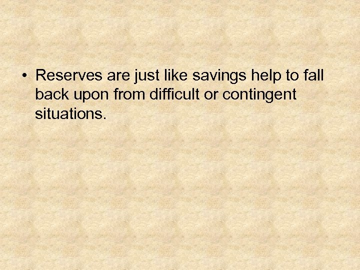 • Reserves are just like savings help to fall back upon from difficult