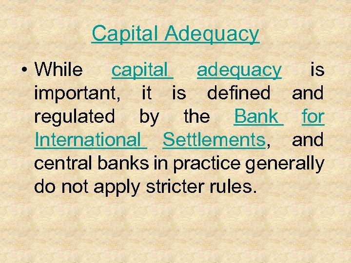 Capital Adequacy • While capital adequacy is important, it is defined and regulated by