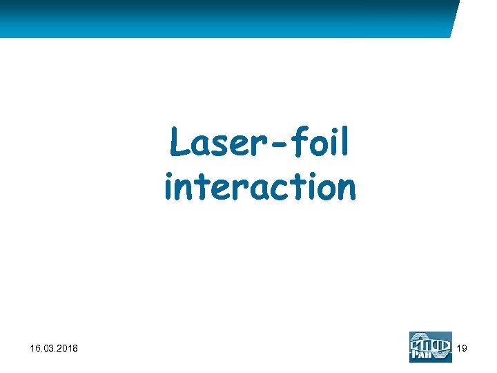 Laser-foil interaction 16. 03. 2018 19