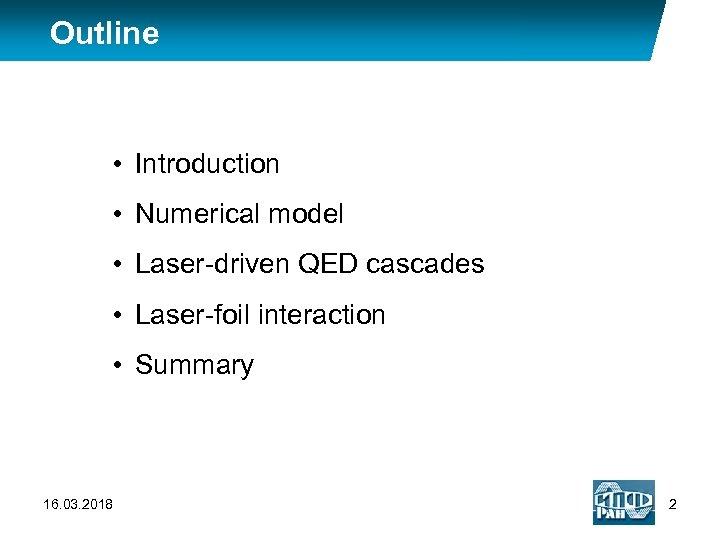 Outline • Introduction • Numerical model • Laser-driven QED cascades • Laser-foil interaction •