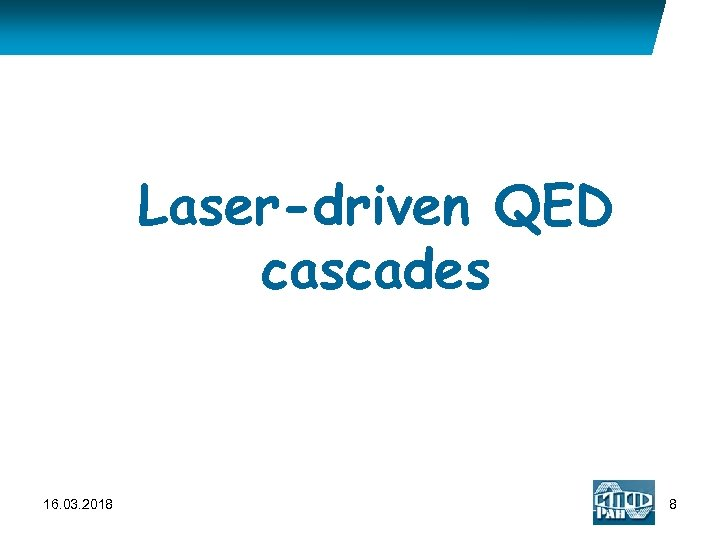 Laser-driven QED cascades 16. 03. 2018 8