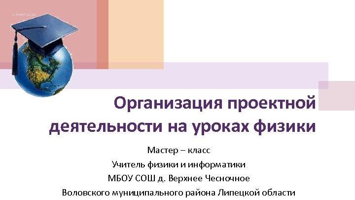 Организация проектной деятельности на уроках физики Мастер – класс Учитель физики и информатики МБОУ