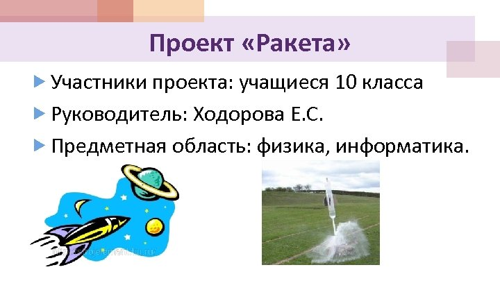 Проект «Ракета» Участники проекта: учащиеся 10 класса Руководитель: Ходорова Е. С. Предметная область: физика,