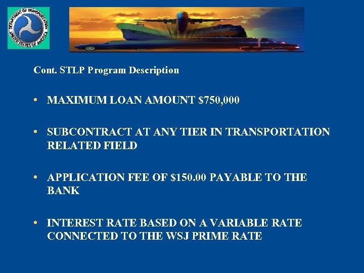 Cont. STLP Program Description • MAXIMUM LOAN AMOUNT $750, 000 • SUBCONTRACT AT ANY