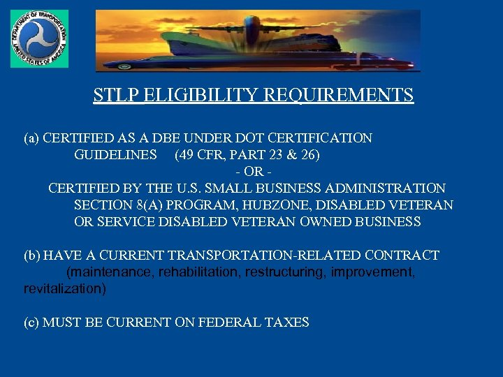 STLP ELIGIBILITY REQUIREMENTS (a) CERTIFIED AS A DBE UNDER DOT CERTIFICATION GUIDELINES (49 CFR,