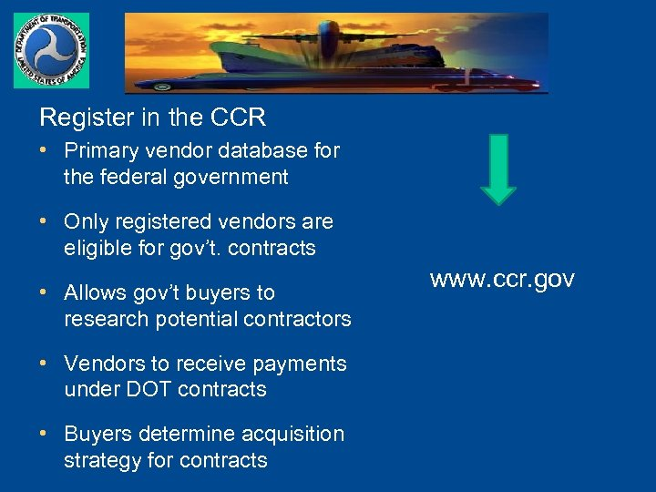 Register in the CCR • Primary vendor database for the federal government • Only