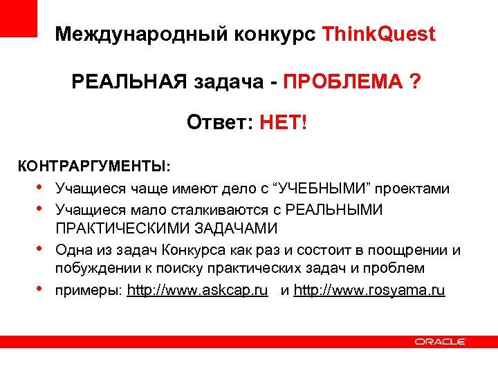 Международный конкурс Think. Quest РЕАЛЬНАЯ задача - ПРОБЛЕМА ? Ответ: НЕТ! КОНТРАРГУМЕНТЫ: • Учащиеся