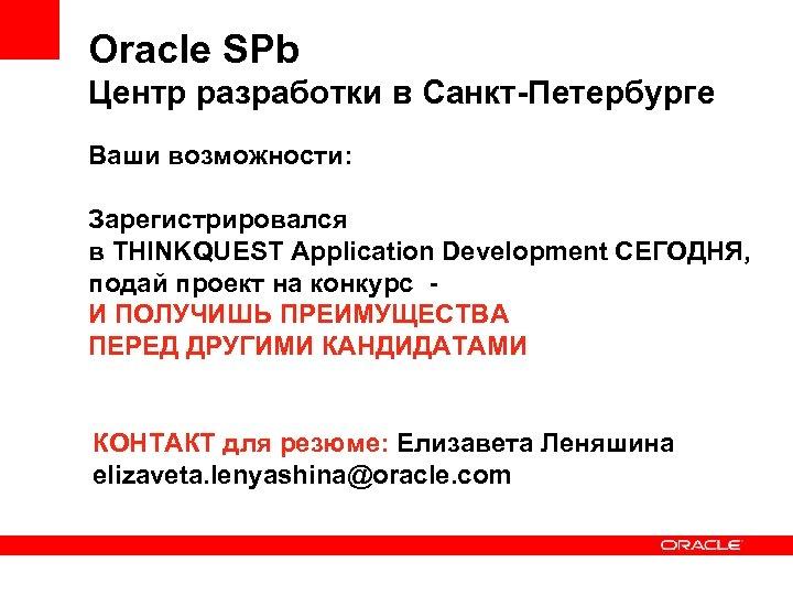 Oracle SPb Центр разработки в Санкт-Петербурге Ваши возможности: Зарегистрировался в THINKQUEST Application Development СЕГОДНЯ,
